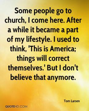 Tom Larsen  - Some people go to church, I come here. After a while it became a part of my lifestyle. I used to think, 'This is America; things will correct themselves.' But I don't believe that anymore.