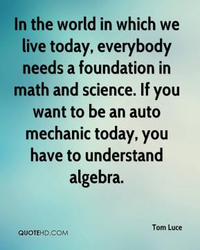 Tom Luce  - In the world in which we live today, everybody needs a foundation in math and science. If you want to be an auto mechanic today, you have to understand algebra.
