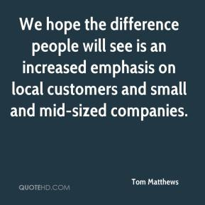 Tom Matthews  - We hope the difference people will see is an increased emphasis on local customers and small and mid-sized companies.