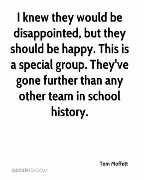 I knew they would be disappointed, but they should be happy. This is a special group. They've gone further than any other team in school history.