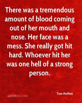 Tom Moffett  - There was a tremendous amount of blood coming out of her mouth and nose. Her face was a mess. She really got hit hard. Whoever hit her was one hell of a strong person.
