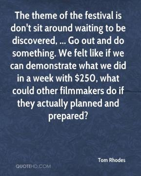 Tom Rhodes  - The theme of the festival is don't sit around waiting to be discovered, ... Go out and do something. We felt like if we can demonstrate what we did in a week with $250, what could other filmmakers do if they actually planned and prepared?