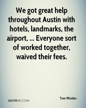 Tom Rhodes  - We got great help throughout Austin with hotels, landmarks, the airport, ... Everyone sort of worked together, waived their fees.