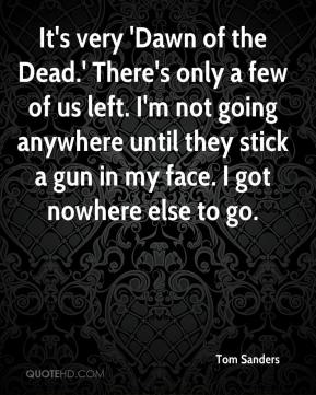 Tom Sanders  - It's very 'Dawn of the Dead.' There's only a few of us left. I'm not going anywhere until they stick a gun in my face. I got nowhere else to go.