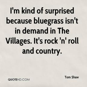 Tom Shaw  - I'm kind of surprised because bluegrass isn't in demand in The Villages. It's rock 'n' roll and country.