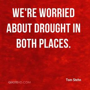 Tom Stehn  - We're worried about drought in both places.