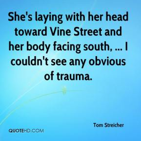 She's laying with her head toward Vine Street and her body facing south, ... I couldn't see any obvious of trauma.