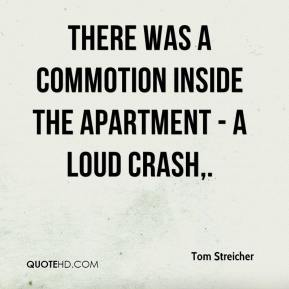 There was a commotion inside the apartment - a loud crash.