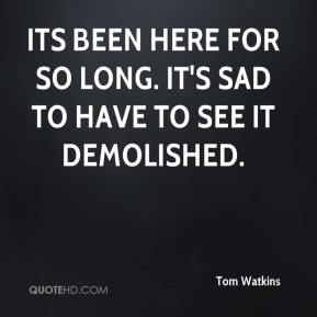 Tom Watkins  - Its been here for so long. It's sad to have to see it demolished.