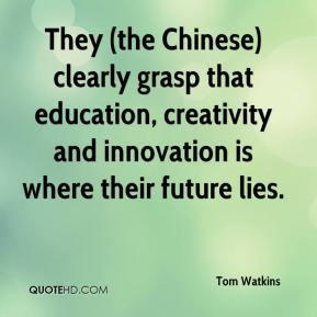Tom Watkins  - They (the Chinese) clearly grasp that education, creativity and innovation is where their future lies.