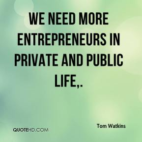 Tom Watkins  - We need more entrepreneurs in private and public life.