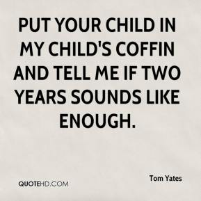 Tom Yates  - Put your child in my child's coffin and tell me if two years sounds like enough.