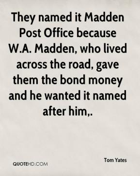 Tom Yates  - They named it Madden Post Office because W.A. Madden, who lived across the road, gave them the bond money and he wanted it named after him.