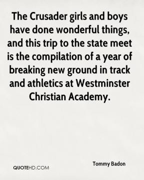 Tommy Badon  - The Crusader girls and boys have done wonderful things, and this trip to the state meet is the compilation of a year of breaking new ground in track and athletics at Westminster Christian Academy.