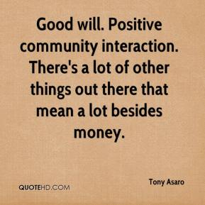 Tony Asaro  - Good will. Positive community interaction. There's a lot of other things out there that mean a lot besides money.