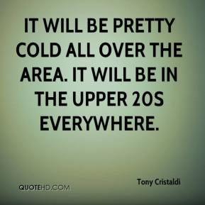 Tony Cristaldi  - It will be pretty cold all over the area. It will be in the upper 20s everywhere.