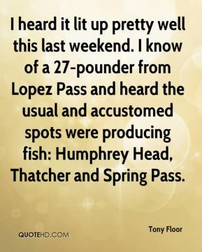 Tony Floor  - I heard it lit up pretty well this last weekend. I know of a 27-pounder from Lopez Pass and heard the usual and accustomed spots were producing fish: Humphrey Head, Thatcher and Spring Pass.