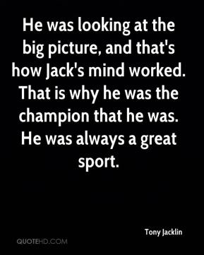 Tony Jacklin  - He was looking at the big picture, and that's how Jack's mind worked. That is why he was the champion that he was. He was always a great sport.