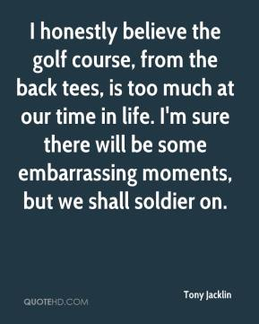 Tony Jacklin  - I honestly believe the golf course, from the back tees, is too much at our time in life. I'm sure there will be some embarrassing moments, but we shall soldier on.
