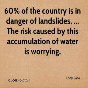 Tony Saca  - 60% of the country is in danger of landslides, ... The risk caused by this accumulation of water is worrying.