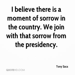 Tony Saca  - I believe there is a moment of sorrow in the country. We join with that sorrow from the presidency.