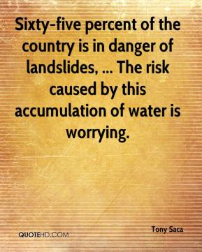 Tony Saca  - Sixty-five percent of the country is in danger of landslides, ... The risk caused by this accumulation of water is worrying.