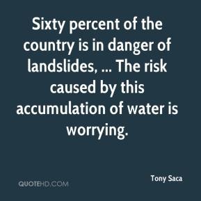 Tony Saca  - Sixty percent of the country is in danger of landslides, ... The risk caused by this accumulation of water is worrying.