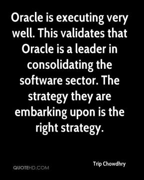 Trip Chowdhry  - Oracle is executing very well. This validates that Oracle is a leader in consolidating the software sector. The strategy they are embarking upon is the right strategy.