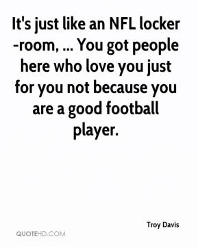 Troy Davis  - It's just like an NFL locker-room, ... You got people here who love you just for you not because you are a good football player.