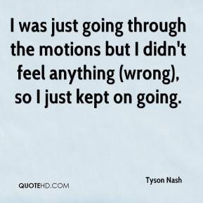 Tyson Nash  - I was just going through the motions but I didn't feel anything (wrong), so I just kept on going.