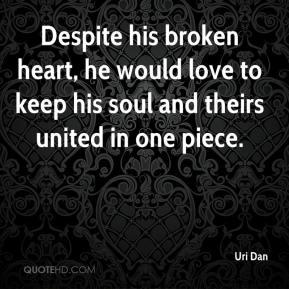 Uri Dan  - Despite his broken heart, he would love to keep his soul and theirs united in one piece.