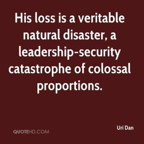 Uri Dan  - His loss is a veritable natural disaster, a leadership-security catastrophe of colossal proportions.