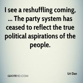 Uri Dan  - I see a reshuffling coming, ... The party system has ceased to reflect the true political aspirations of the people.