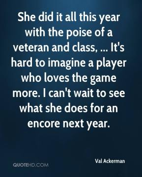 Val Ackerman  - She did it all this year with the poise of a veteran and class, ... It's hard to imagine a player who loves the game more. I can't wait to see what she does for an encore next year.