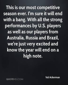 Val Ackerman  - This is our most competitive season ever. I'm sure it will end with a bang. With all the strong performances by U.S. players as well as our players from Australia, Russia and Brazil, we're just very excited and know the year will end on a high note.