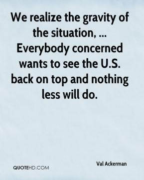We realize the gravity of the situation, ... Everybody concerned wants to see the U.S. back on top and nothing less will do.