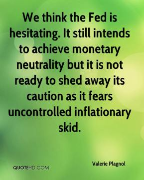 Valerie Plagnol  - We think the Fed is hesitating. It still intends to achieve monetary neutrality but it is not ready to shed away its caution as it fears uncontrolled inflationary skid.