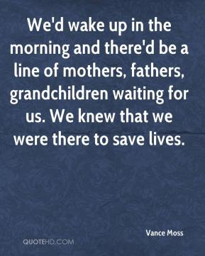 Vance Moss  - We'd wake up in the morning and there'd be a line of mothers, fathers, grandchildren waiting for us. We knew that we were there to save lives.