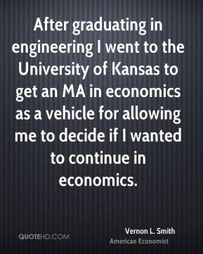 Vernon L. Smith - After graduating in engineering I went to the University of Kansas to get an MA in economics as a vehicle for allowing me to decide if I wanted to continue in economics.