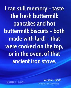 Vernon L. Smith - I can still memory - taste the fresh buttermilk pancakes and hot buttermilk biscuits - both made with lard! - that were cooked on the top, or in the oven, of that ancient iron stove.