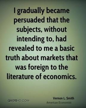 Vernon L. Smith - I gradually became persuaded that the subjects, without intending to, had revealed to me a basic truth about markets that was foreign to the literature of economics.