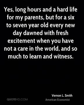 Vernon L. Smith - Yes, long hours and a hard life for my parents, but for a six to seven year old every new day dawned with fresh excitement when you have not a care in the world, and so much to learn and witness.