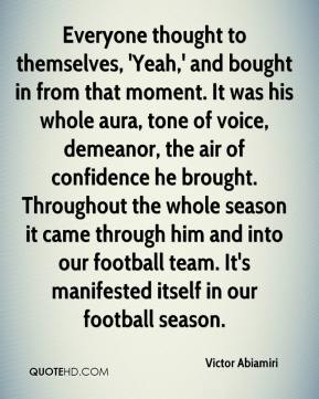 Everyone thought to themselves, 'Yeah,' and bought in from that moment. It was his whole aura, tone of voice, demeanor, the air of confidence he brought. Throughout the whole season it came through him and into our football team. It's manifested itself in our football season.