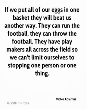 Victor Abiamiri  - If we put all of our eggs in one basket they will beat us another way. They can run the football, they can throw the football. They have play makers all across the field so we can't limit ourselves to stopping one person or one thing.