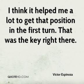 Victor Espinoza  - I think it helped me a lot to get that position in the first turn. That was the key right there.