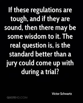 Victor Schwartz  - If these regulations are tough, and if they are sound, then there may be some wisdom to it. The real question is, is the standard better than a jury could come up with during a trial?