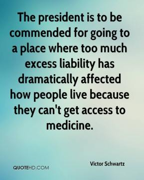 Victor Schwartz  - The president is to be commended for going to a place where too much excess liability has dramatically affected how people live because they can't get access to medicine.