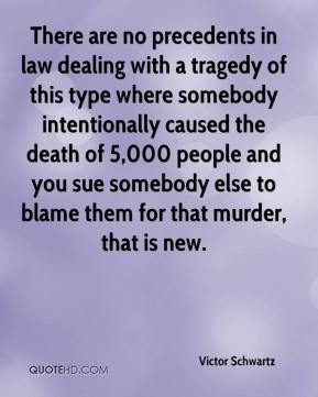 Victor Schwartz  - There are no precedents in law dealing with a tragedy of this type where somebody intentionally caused the death of 5,000 people and you sue somebody else to blame them for that murder, that is new.