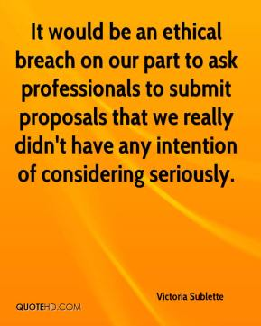 Victoria Sublette  - It would be an ethical breach on our part to ask professionals to submit proposals that we really didn't have any intention of considering seriously.