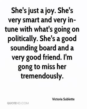 Victoria Sublette  - She's just a joy. She's very smart and very in-tune with what's going on politically. She's a good sounding board and a very good friend. I'm gong to miss her tremendously.